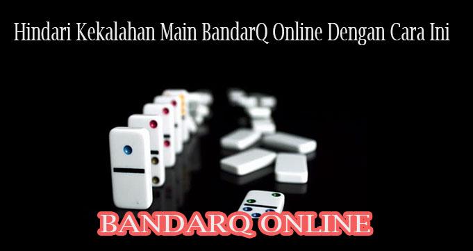 Hindari Kekalahan Main BandarQ Online Dengan Cara Ini